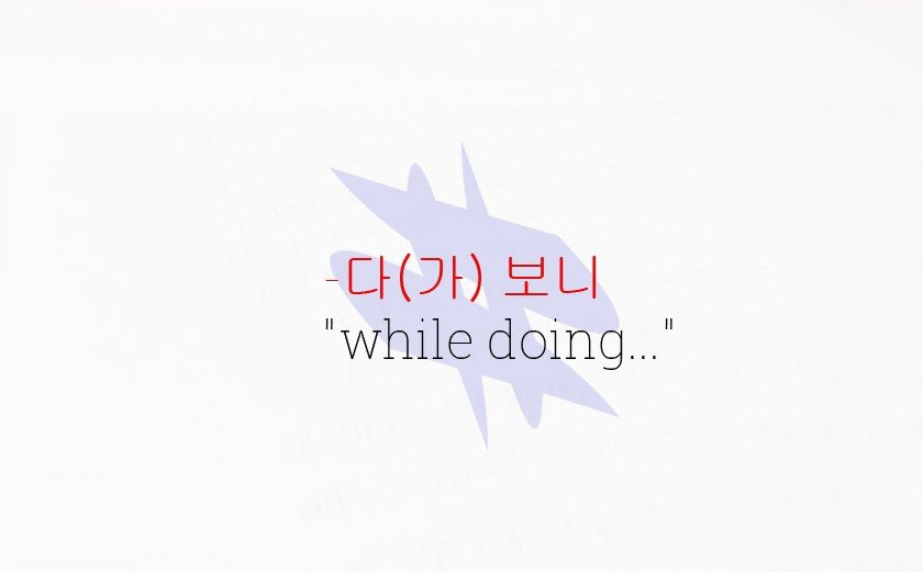 "-다 보니 Korean Grammar Lesson- ""while doing…"""